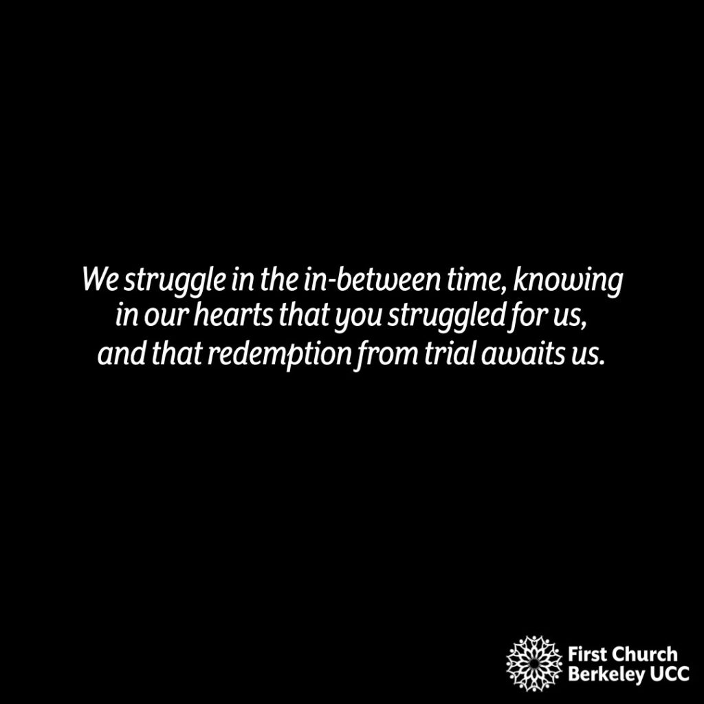 We struggle in the in-between time, knowing in our hearts that you struggled for us, and that redemption from trial awaits us.