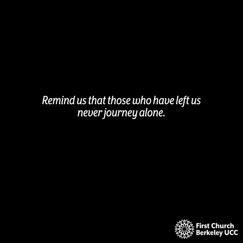 Remind us that those who have left us never journey alone.